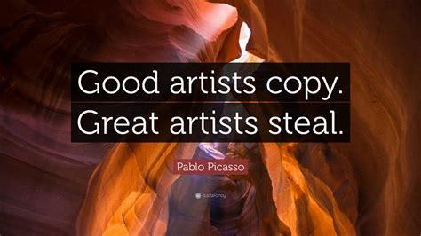 "Pablo Picasso Quote: ""Good artists copy"