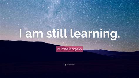"""Michelangelo Quote: """"I am still learning"""