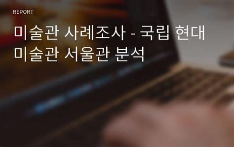 미술관 사례조사 - 국립 현대 미술관 서울관 분석 레포트
