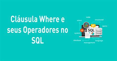 Cláusula Where e seus Operadores no SQL
